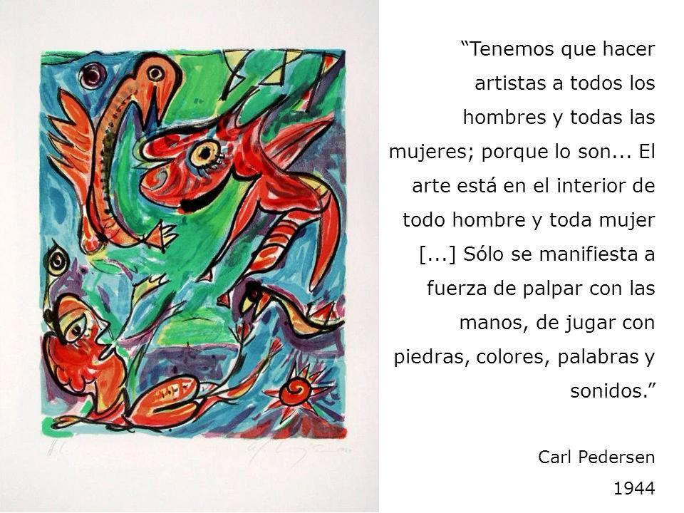Tenemos que hacer artistas a todos los hombres y todas las mujeres; porque lo son... El arte está en el interior de todo hombre y toda mujer [...] Sólo se manifiesta a fuerza de palpar con las manos, de jugar con piedras, colores, palabras y sonidos.